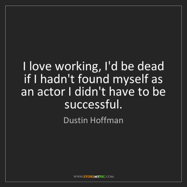 Dustin Hoffman: I love working, I'd be dead if I hadn't found myself...