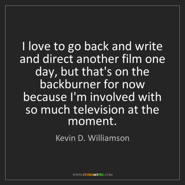 Kevin D. Williamson: I love to go back and write and direct another film one...