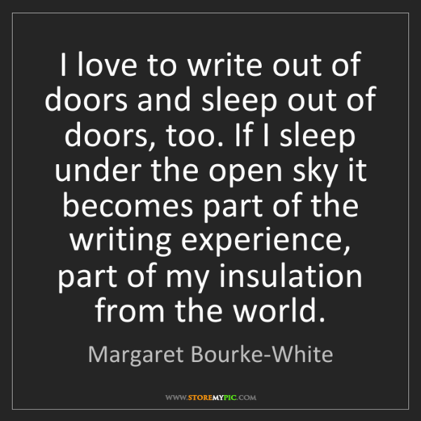 Margaret Bourke-White: I love to write out of doors and sleep out of doors,...