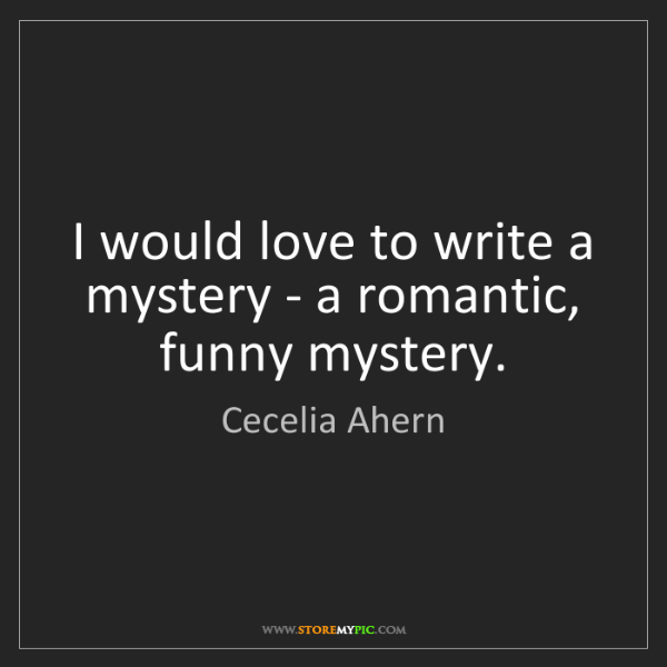 Cecelia Ahern: I would love to write a mystery - a romantic, funny mystery.