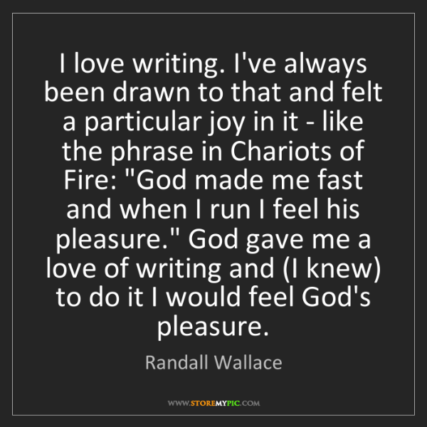 Randall Wallace: I love writing. I've always been drawn to that and felt...