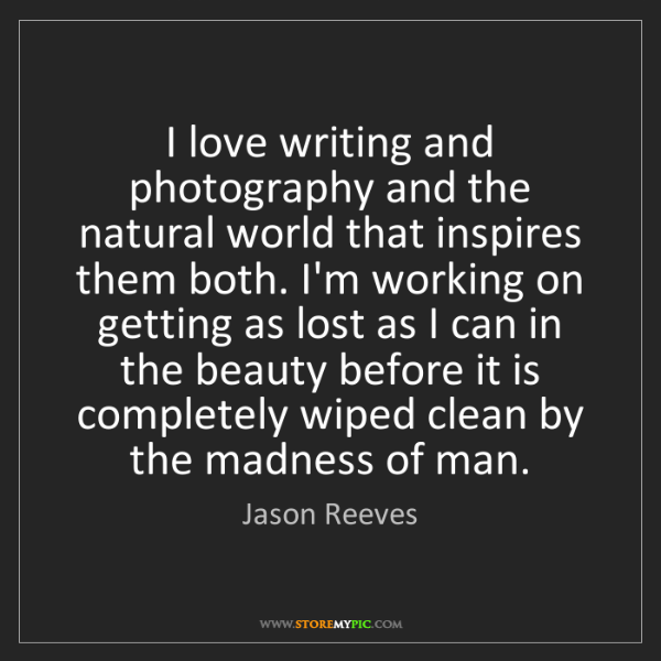 Jason Reeves: I love writing and photography and the natural world...