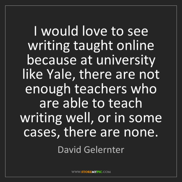 David Gelernter: I would love to see writing taught online because at...