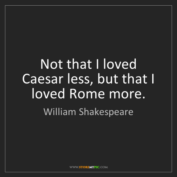 William Shakespeare: Not that I loved Caesar less, but that I loved Rome more.