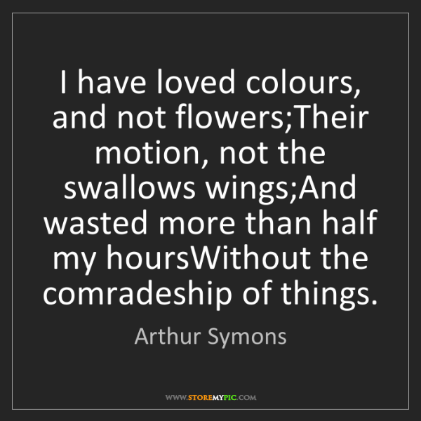 Arthur Symons: I have loved colours, and not flowers;Their motion, not...
