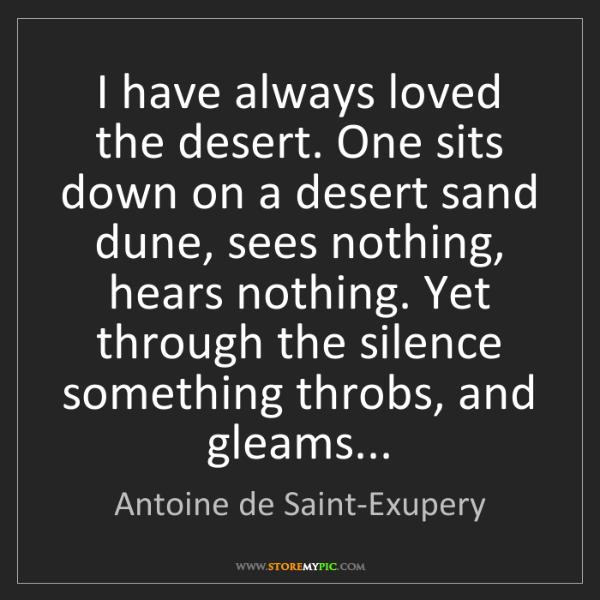 Antoine de Saint-Exupery: I have always loved the desert. One sits down on a desert...