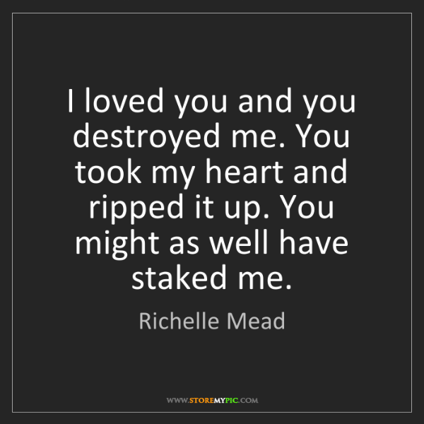 Richelle Mead: I loved you and you destroyed me. You took my heart and...