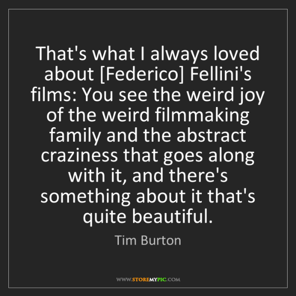 Tim Burton: That's what I always loved about [Federico] Fellini's...
