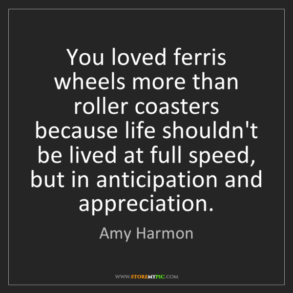 Amy Harmon: You loved ferris wheels more than roller coasters because...