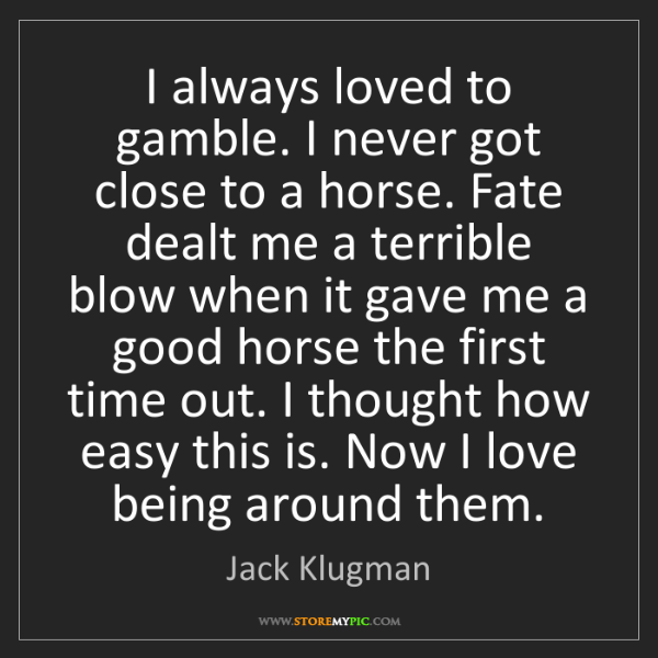 Jack Klugman: I always loved to gamble. I never got close to a horse....