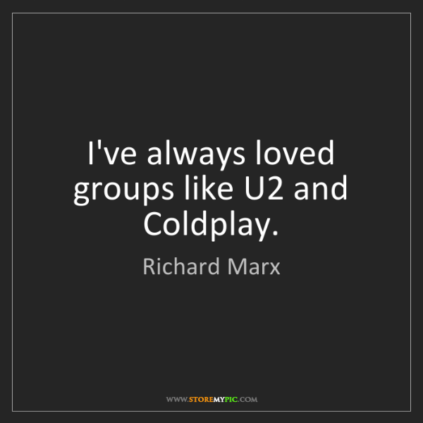 Richard Marx: I've always loved groups like U2 and Coldplay.