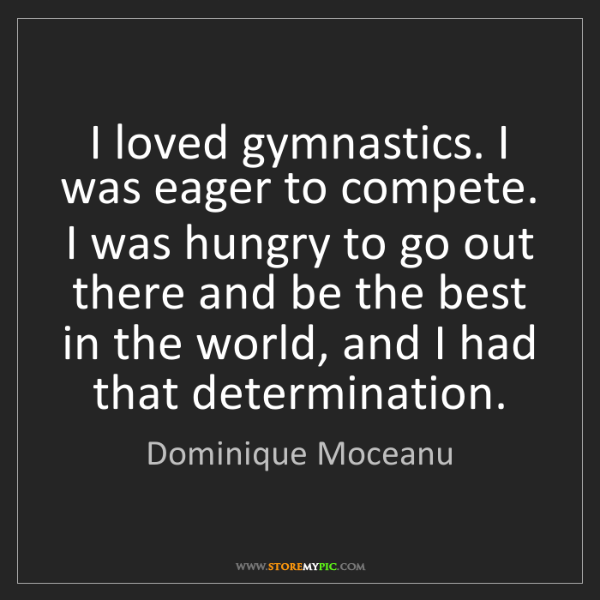 Dominique Moceanu: I loved gymnastics. I was eager to compete. I was hungry...