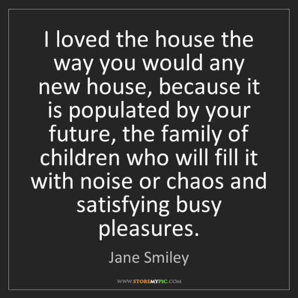 Jane Smiley: I loved the house the way you would any new house, because...