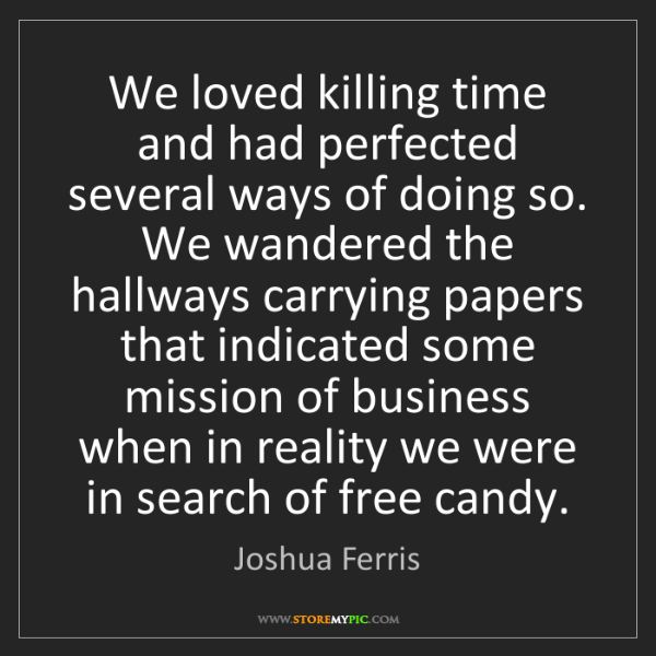 Joshua Ferris: We loved killing time and had perfected several ways...