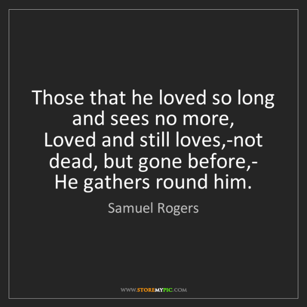 Samuel Rogers: Those that he loved so long and sees no more,   Loved...