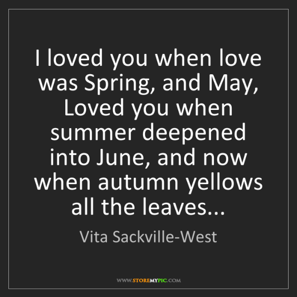 Vita Sackville-West: I loved you when love was Spring, and May, Loved you...