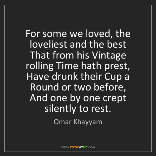 Omar Khayyam: For some we loved, the loveliest and the best   That...
