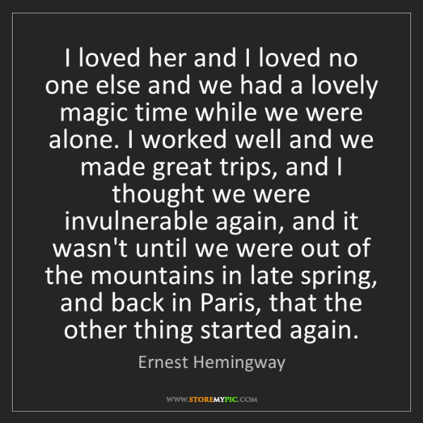Ernest Hemingway: I loved her and I loved no one else and we had a lovely...
