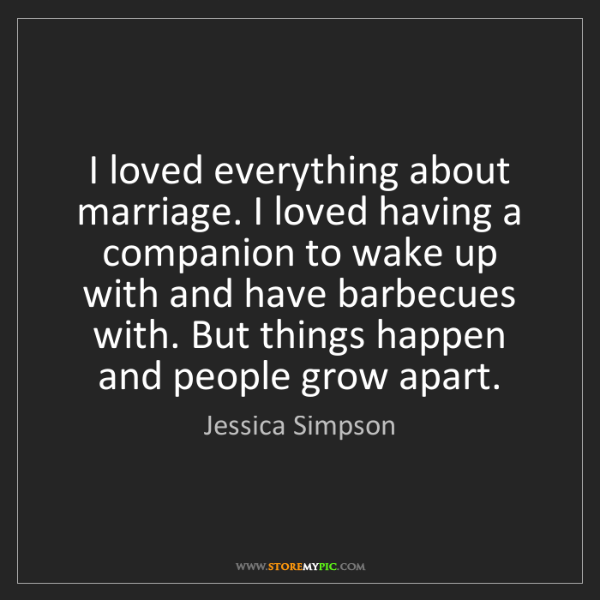 Jessica Simpson: I loved everything about marriage. I loved having a companion...