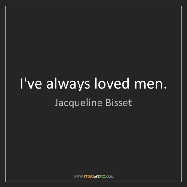 Jacqueline Bisset: I've always loved men.