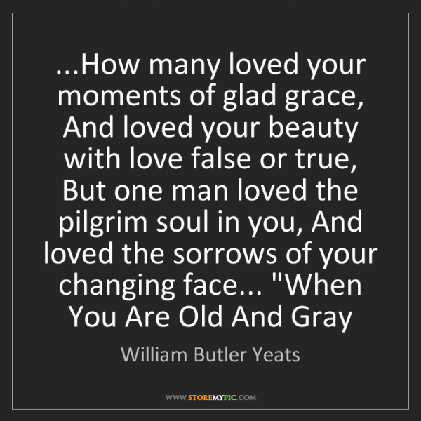 William Butler Yeats: ...How many loved your moments of glad grace, And loved...