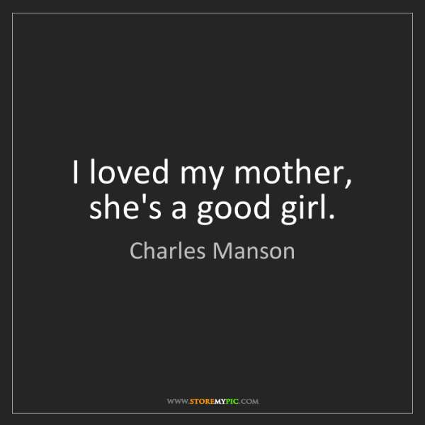Charles Manson: I loved my mother, she's a good girl.