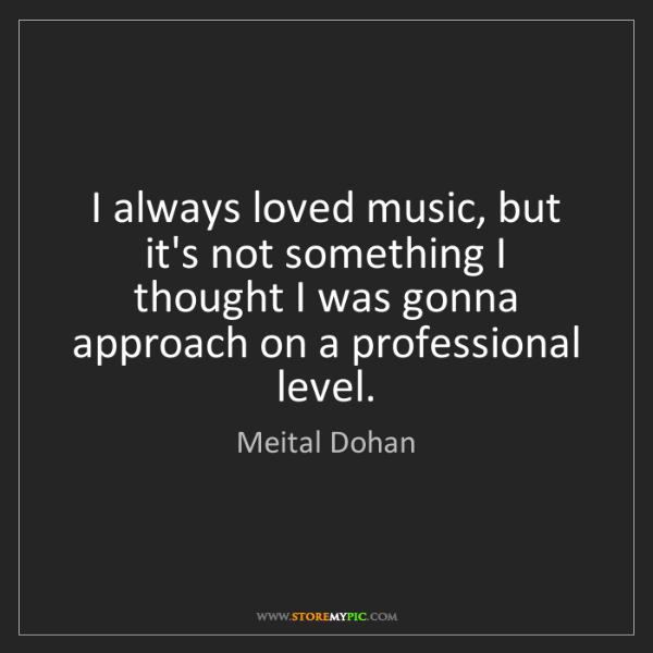 Meital Dohan: I always loved music, but it's not something I thought...