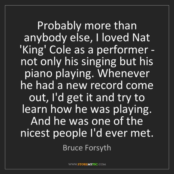 Bruce Forsyth: Probably more than anybody else, I loved Nat 'King' Cole...