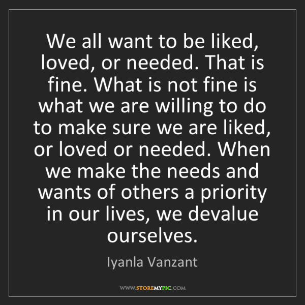 Iyanla Vanzant: We all want to be liked, loved, or needed. That is fine....