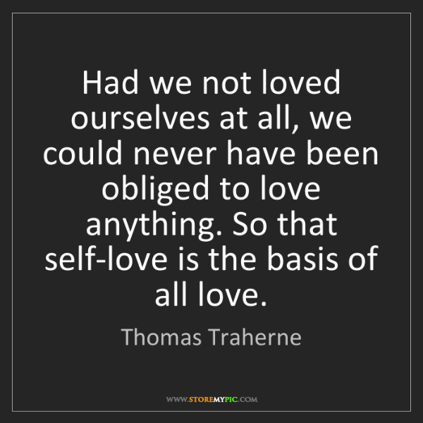 Thomas Traherne: Had we not loved ourselves at all, we could never have...