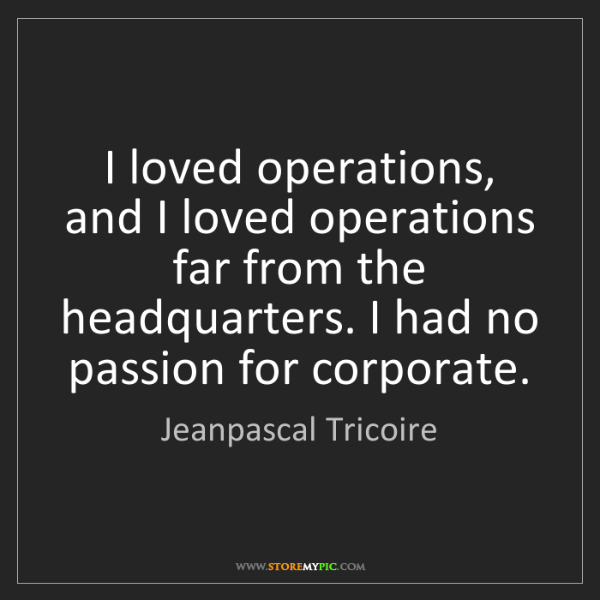 Jeanpascal Tricoire: I loved operations, and I loved operations far from the...