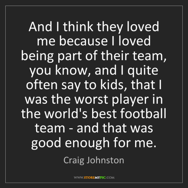 Craig Johnston: And I think they loved me because I loved being part...