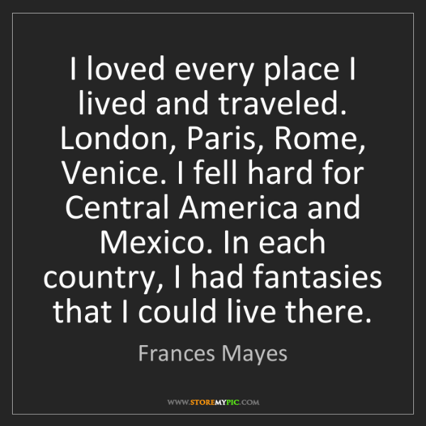 Frances Mayes: I loved every place I lived and traveled. London, Paris,...
