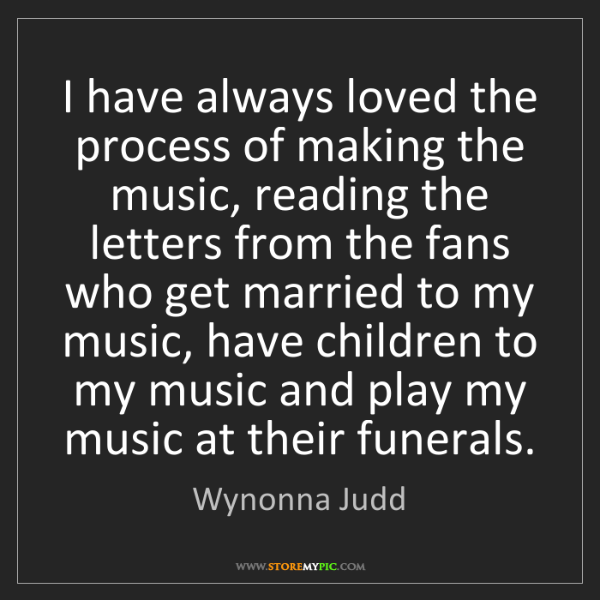 Wynonna Judd: I have always loved the process of making the music,...