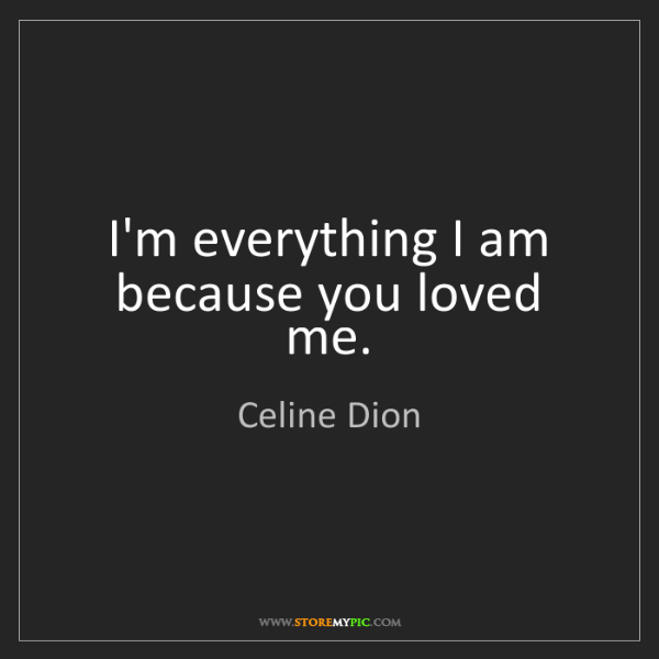 Celine Dion: I'm everything I am because you loved me.