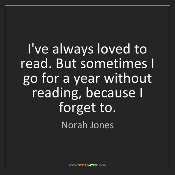Norah Jones: I've always loved to read. But sometimes I go for a year...