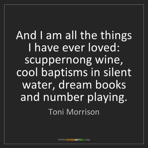 Toni Morrison: And I am all the things I have ever loved: scuppernong...