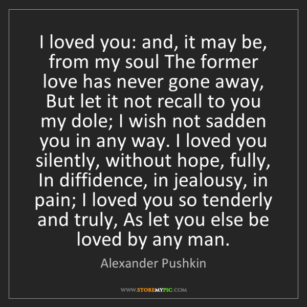 Alexander Pushkin: I loved you: and, it may be, from my soul The former...