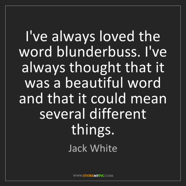Jack White: I've always loved the word blunderbuss. I've always thought...