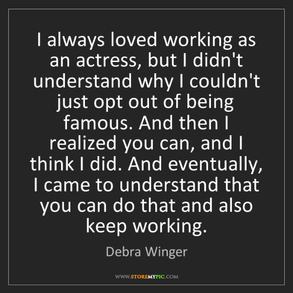 Debra Winger: I always loved working as an actress, but I didn't understand...