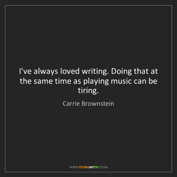 Carrie Brownstein: I've always loved writing. Doing that at the same time...