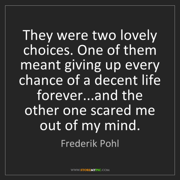Frederik Pohl: They were two lovely choices. One of them meant giving...