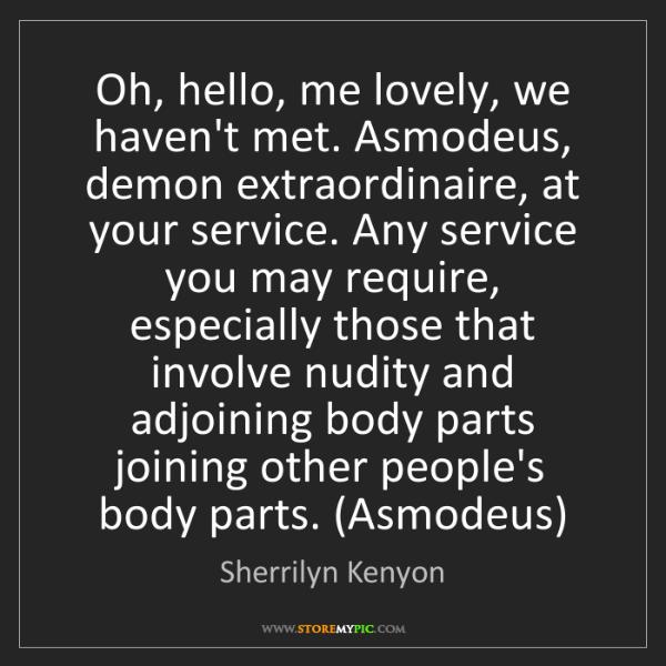 Sherrilyn Kenyon: Oh, hello, me lovely, we haven't met. Asmodeus, demon...