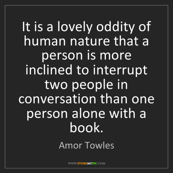 Amor Towles: It is a lovely oddity of human nature that a person is...
