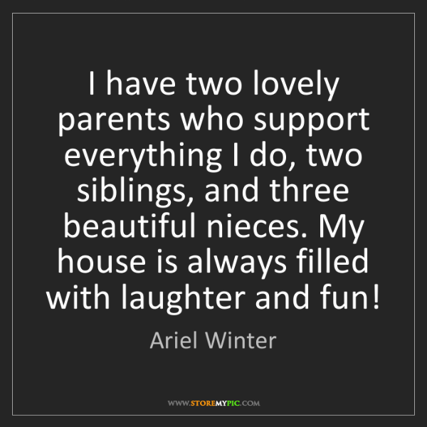 Ariel Winter: I have two lovely parents who support everything I do,...