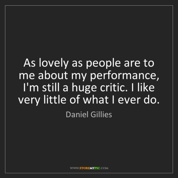 Daniel Gillies: As lovely as people are to me about my performance, I'm...
