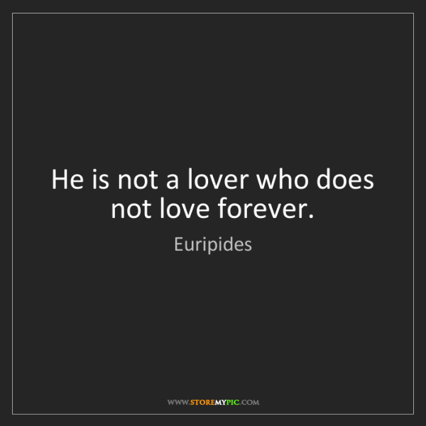 Euripides: He is not a lover who does not love forever.