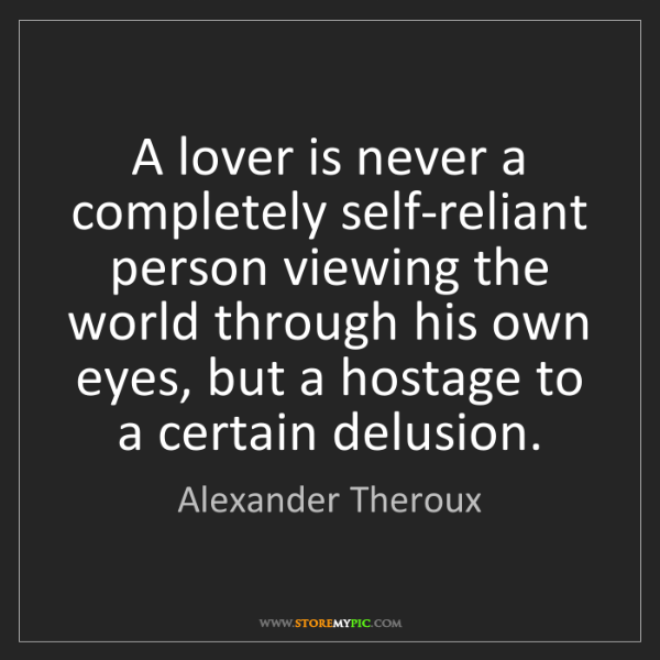 Alexander Theroux: A lover is never a completely self-reliant person viewing...