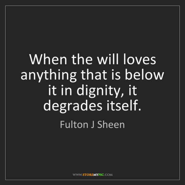 Fulton J Sheen: When the will loves anything that is below it in dignity,...