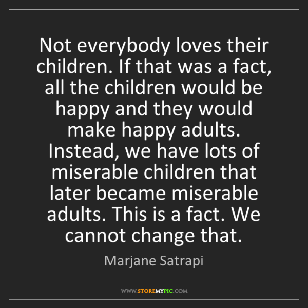 Marjane Satrapi: Not everybody loves their children. If that was a fact,...